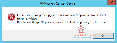 vmware vcenter server 6.5 upgradation installation error replace a process level token priviledge